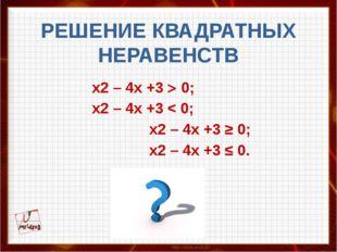 РЕШЕНИЕ КВАДРАТНЫХ НЕРАВЕНСТВ  х2 – 4x +3  0; х2 – 4x +3 < 0; х2