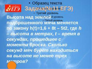 Задача(№11 ЕГЭ) Высота над землeй подброшенного мяча меняется по закону h(t)
