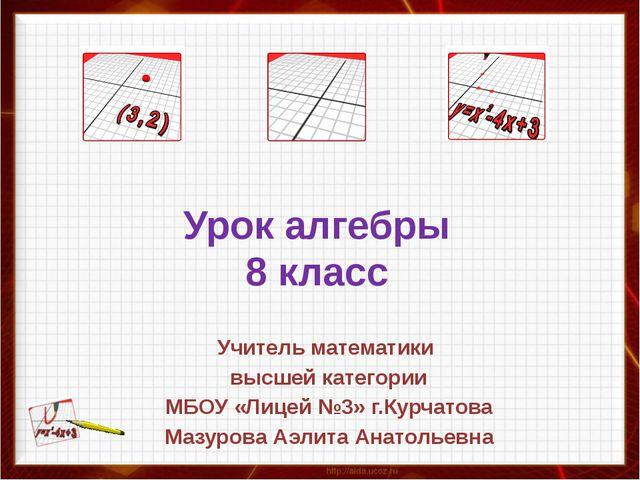 Урок алгебры 8 класс Учитель математики высшей категории МБОУ «Лицей №3» г.Ку...