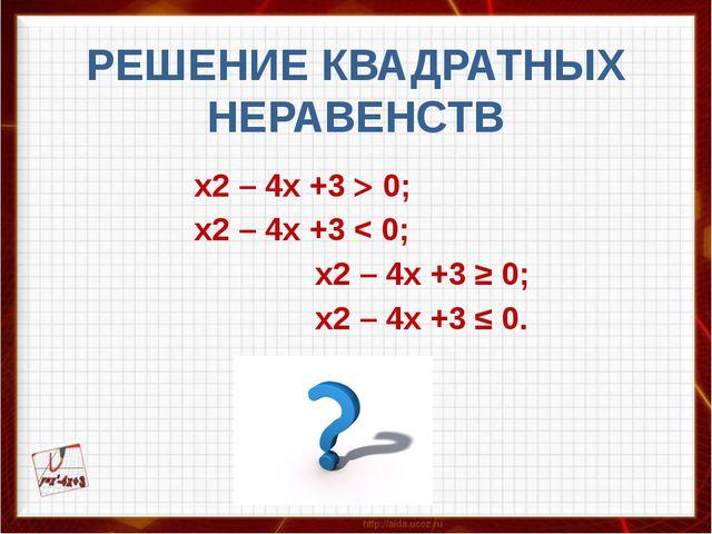 РЕШЕНИЕ КВАДРАТНЫХ НЕРАВЕНСТВ  х2 – 4x +3  0; х2 – 4x +3 < 0; х2...