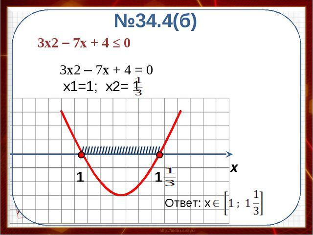 Ответ: x №34.4(б) /////////////////////////// x 3x2 – 7x + 4 ≤ 0 3x2 – 7x +...