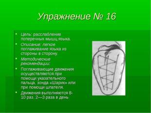 Упражнение № 16 Цель: расслабление поперечных мышц языка. Описание: легкое по