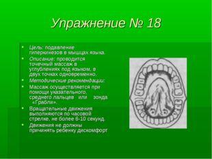 Упражнение № 18 Цель: подавление гиперкинезов в мышцах языка. Описание: прово