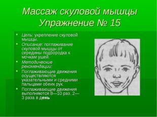 Массаж скуловой мышцы Упражнение № 15 Цель: укрепление скуловой мышцы. Описан