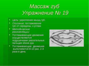 Массаж губ Упражнение № 19 Цель: укрепление мышц губ. Описание: поглаживание