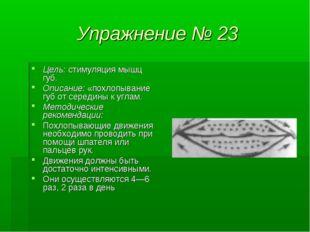 Упражнение № 23 Цель: стимуляция мышц губ. Описание: «похлопывание губ от сер