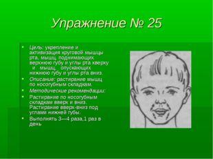 Упражнение № 25 Цель: укрепление и активизация круговой мышцы рта, мышц, подн
