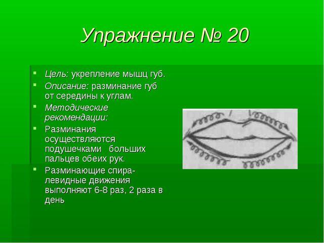Упражнение № 20 Цель: укрепление мышц губ. Описание: разминание губ от середи...