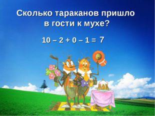10 – 2 + 0 – 1 = 7 Сколько тараканов пришло в гости к мухе?