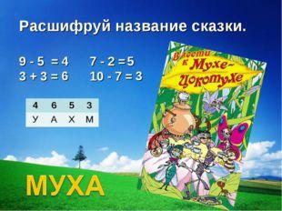 Расшифруй название сказки. 9 - 5 =  3 + 3 =  7 - 2 = 10 - 7 = 4 6 5 3 46