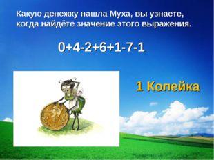 0+4-2+6+1-7-1 Какую денежку нашла Муха, вы узнаете, когда найдёте значение эт