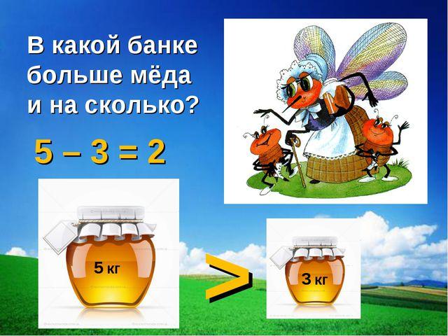 5 кг 3 кг > В какой банке больше мёда и на сколько? 5 – 3 = 2