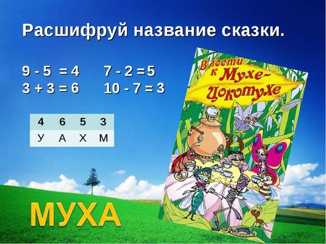 Расшифруй название сказки. 9 - 5 =  3 + 3 =  7 - 2 = 10 - 7 = 4 6 5 3 46...