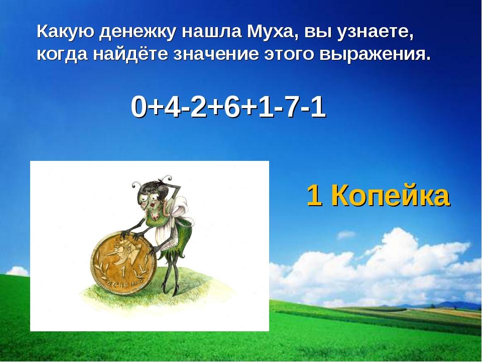 0+4-2+6+1-7-1 Какую денежку нашла Муха, вы узнаете, когда найдёте значение эт...