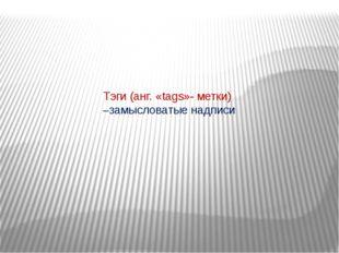 Тэги (анг. «tags»- метки) –замысловатые надписи