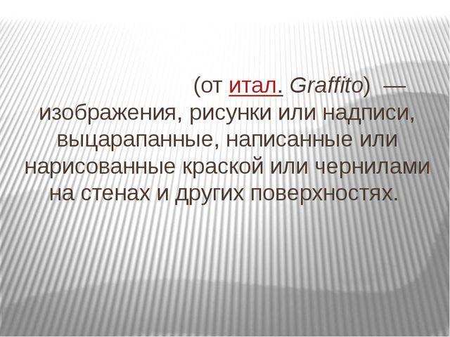 Граффи́ти (отитал.Graffito) — изображения, рисунки или надписи, выцарапанн...
