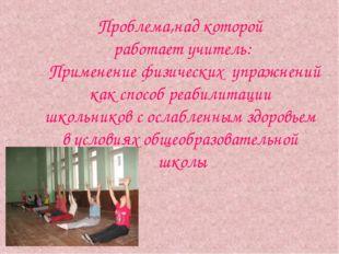Проблема,над которой работает учитель: Применение физических упражнений как с