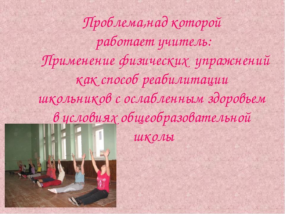 Проблема,над которой работает учитель: Применение физических упражнений как с...