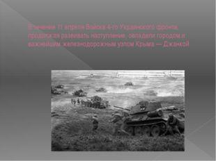 В течение 11 апреля Войска 4-го Украинского фронта, продолжая развивать насту