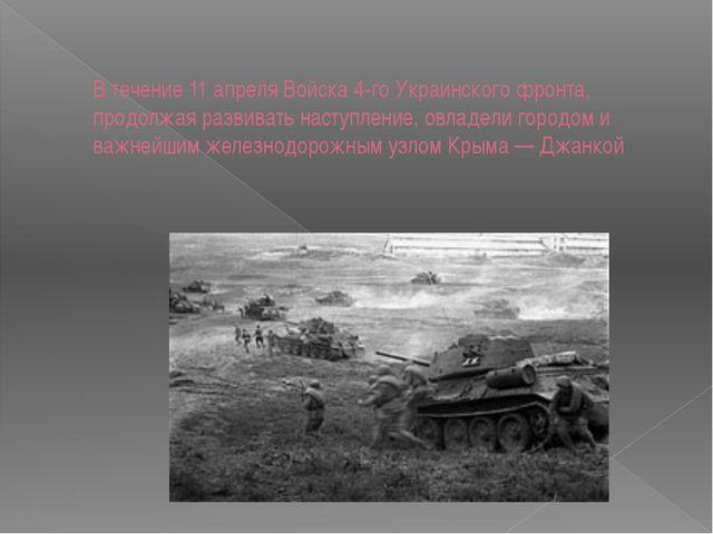 В течение 11 апреля Войска 4-го Украинского фронта, продолжая развивать насту...