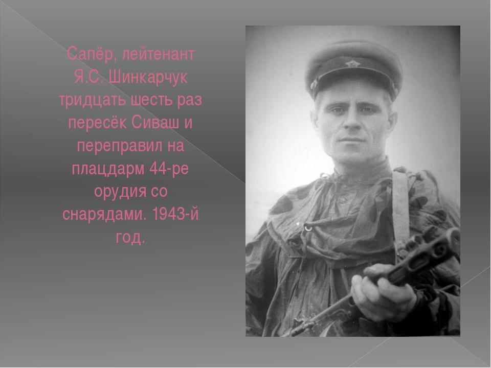 Сапёр, лейтенант Я.С. Шинкарчук тридцать шесть раз пересёк Сиваш и переправил...