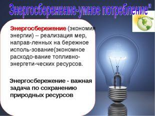 Энергосбережение (экономия энергии) – реализация мер, направ-ленных на береж