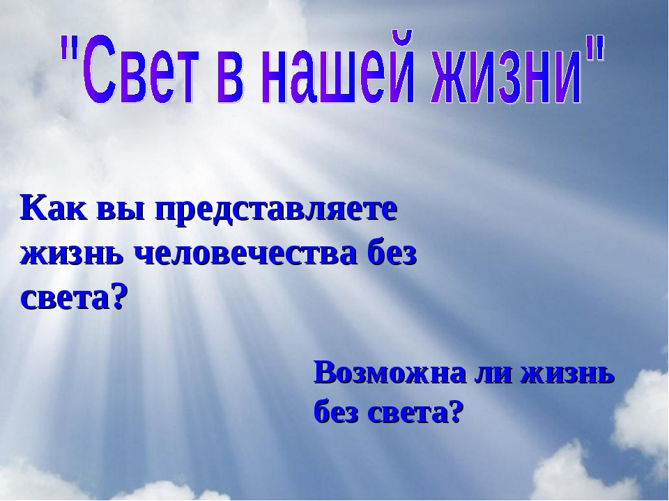 Как вы представляете жизнь человечества без света? Возможна ли жизнь без света?