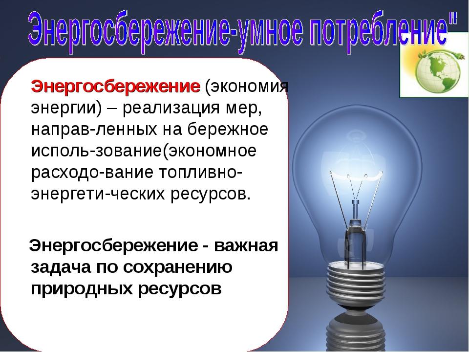 Энергосбережение (экономия энергии) – реализация мер, направ-ленных на береж...