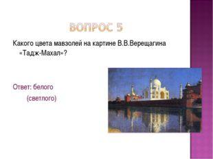 Какого цвета мавзолей на картине В.В.Верещагина «Тадж-Махал»? Ответ: белого (