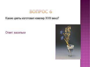 Какие цветы изготовил ювелир XVIII века? Ответ: васильки