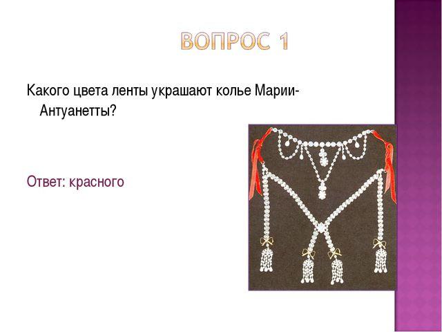 Какого цвета ленты украшают колье Марии-Антуанетты? Ответ: красного