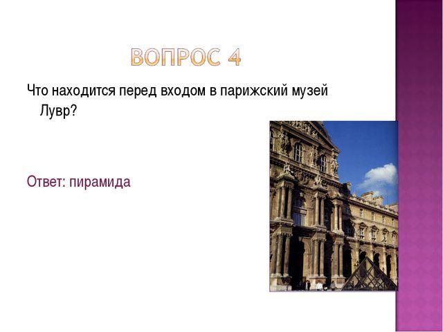 Что находится перед входом в парижский музей Лувр? Ответ: пирамида