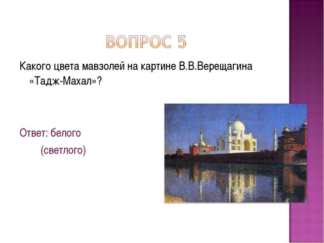 Какого цвета мавзолей на картине В.В.Верещагина «Тадж-Махал»? Ответ: белого (...