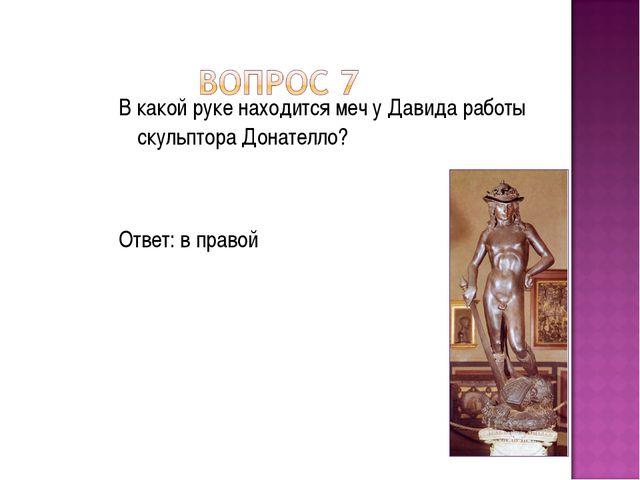 В какой руке находится меч у Давида работы скульптора Донателло? Ответ: в пра...