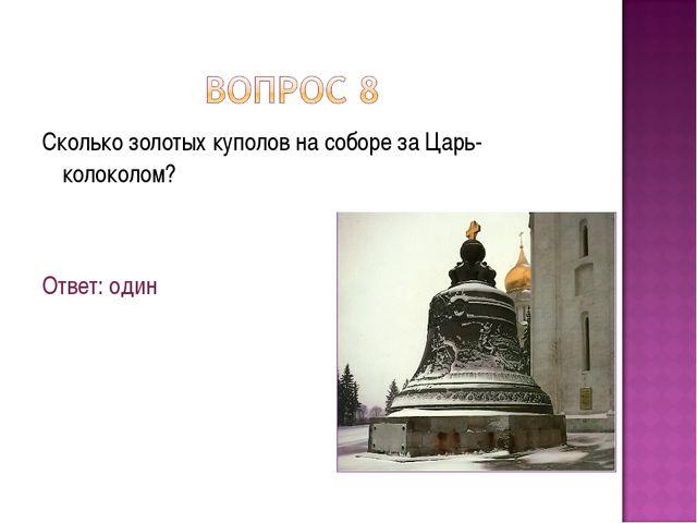 Сколько золотых куполов на соборе за Царь-колоколом? Ответ: один