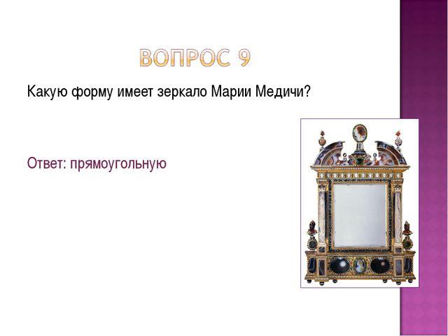 Какую форму имеет зеркало Марии Медичи? Ответ: прямоугольную