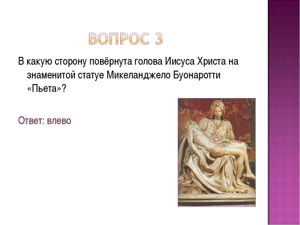 В какую сторону повёрнута голова Иисуса Христа на знаменитой статуе Микеландж...