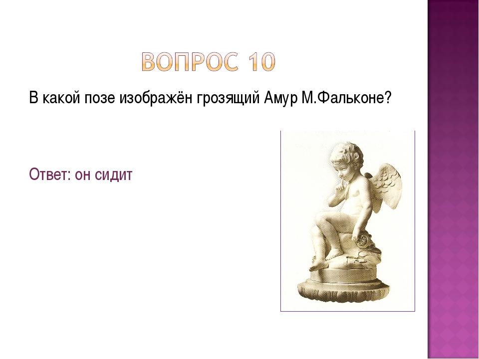 В какой позе изображён грозящий Амур М.Фальконе? Ответ: он сидит