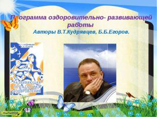 Программа оздоровительно- развивающей работы Авторы В.Т.Кудрявцев, Б.Б.Егоров.