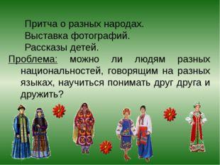 Притча о разных народах. Выставка фотографий. Рассказы детей. Проблема: можн