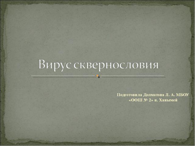 Подготовила Долматова Л. А. МБОУ «ООШ № 2» п. Ханымей