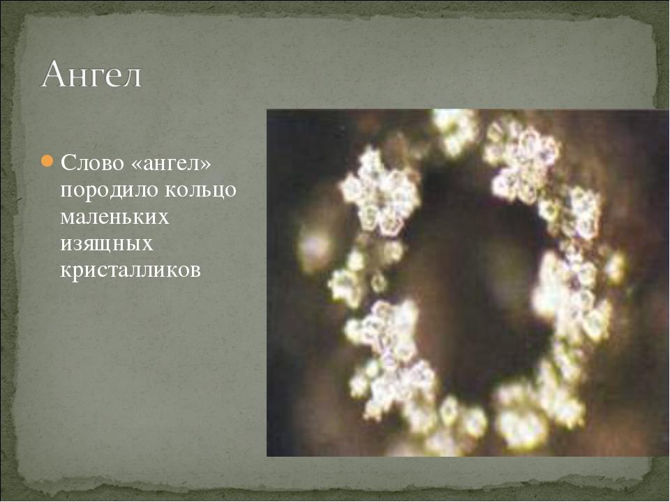 Слово «ангел» породило кольцо маленьких изящных кристалликов