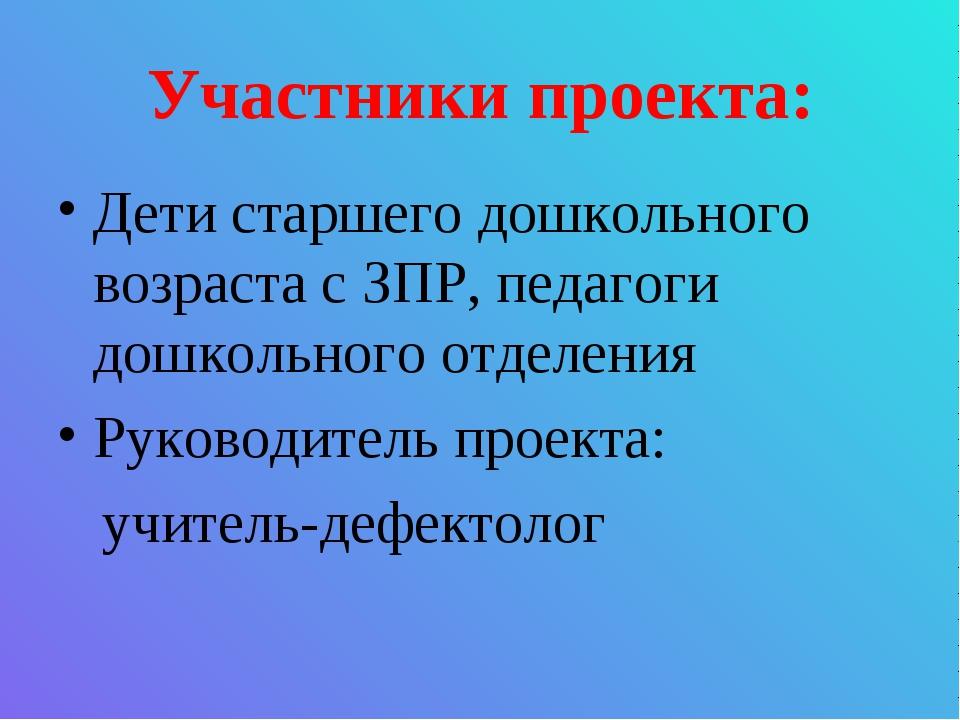 Участники проекта: Дети старшего дошкольного возраста с ЗПР, педагоги дошколь...