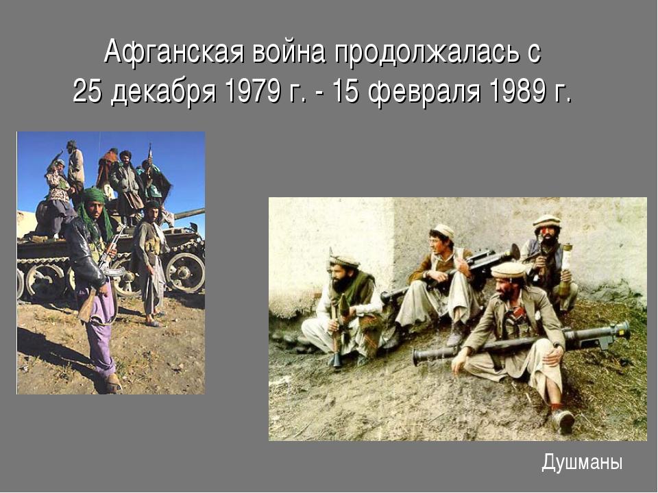 Афганская война продолжалась с 25 декабря 1979 г. - 15 февраля 1989 г. Душманы
