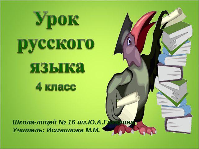 Школа-лицей № 16 им.Ю.А.Гагарина Учитель: Исмаилова М.М.