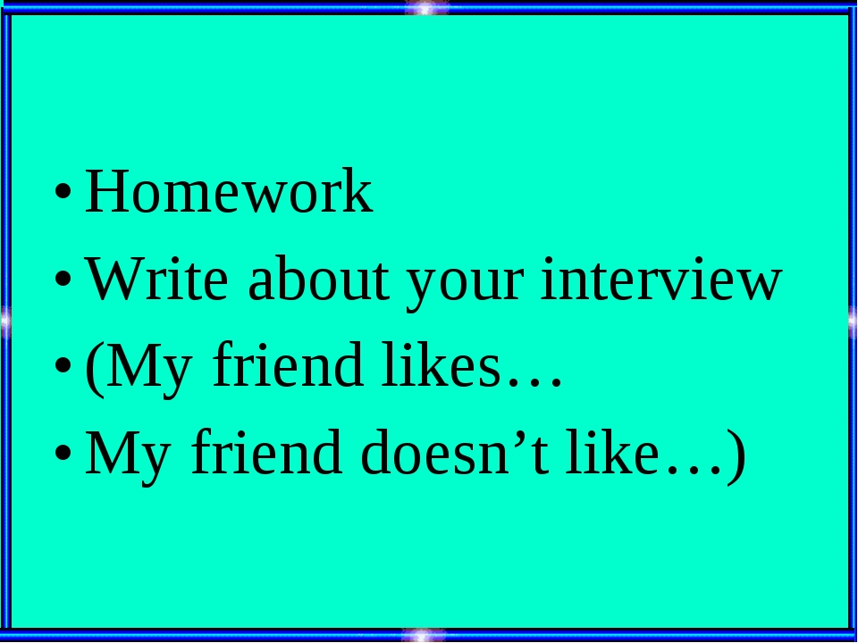 Homework Write about your interview (My friend likes… My friend doesn't like…)