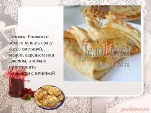 Готовые блинчики можно кушать сразу же со сметаной, медом, вареньем или джем