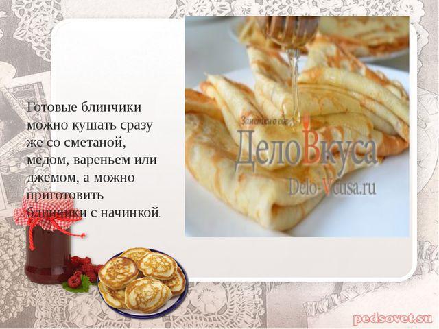 Готовые блинчики можно кушать сразу же со сметаной, медом, вареньем или джем...