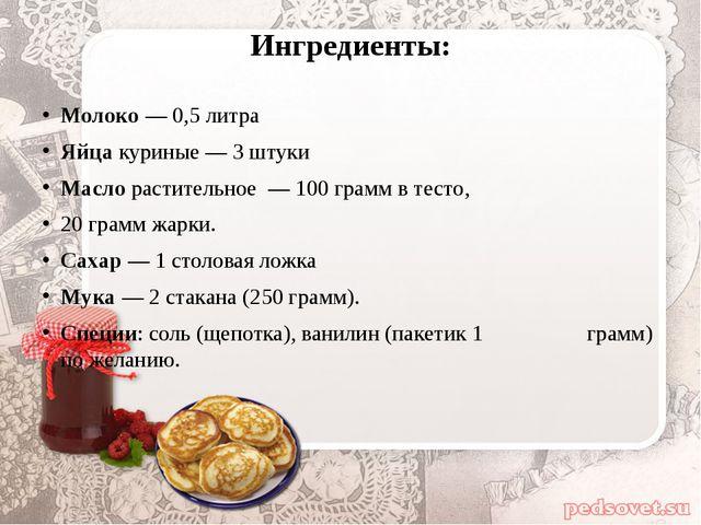 Ингредиенты: Молоко— 0,5 литра Яйцакуриные — 3 штуки Маслорастительное —...