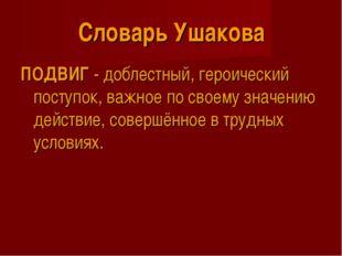 Словарь Ушакова ПОДВИГ - доблестный, героический поступок, важное по своему з